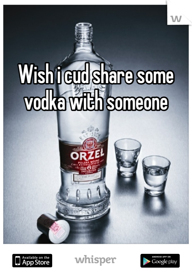 Wish i cud share some vodka with someone