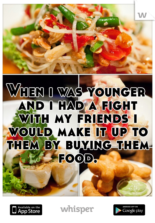 When i was younger and i had a fight with my friends i would make it up to them by buying them food.