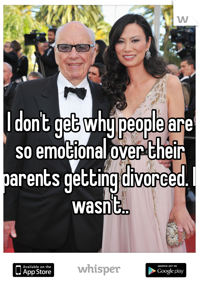 I don't get why people are so emotional over their parents getting divorced. I wasn't..
