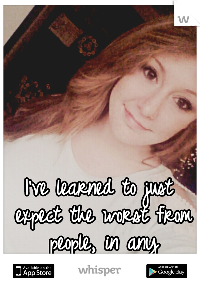 I've learned to just expect the worst from people, in any situation...
