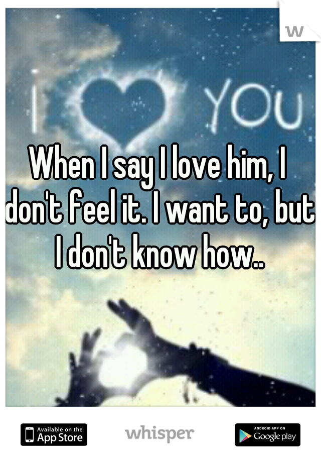 When I say I love him, I don't feel it. I want to, but I don't know how..