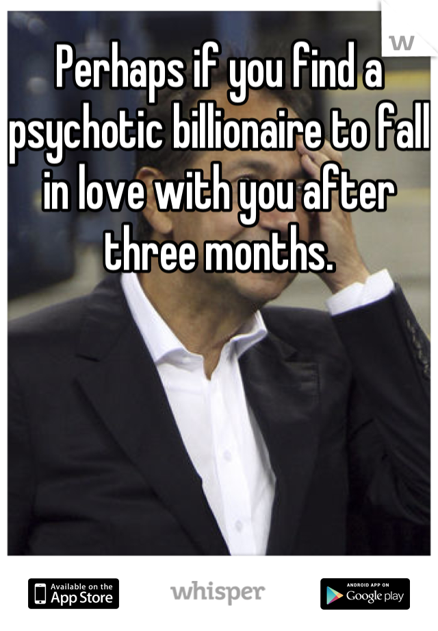 Perhaps if you find a psychotic billionaire to fall in love with you after three months.