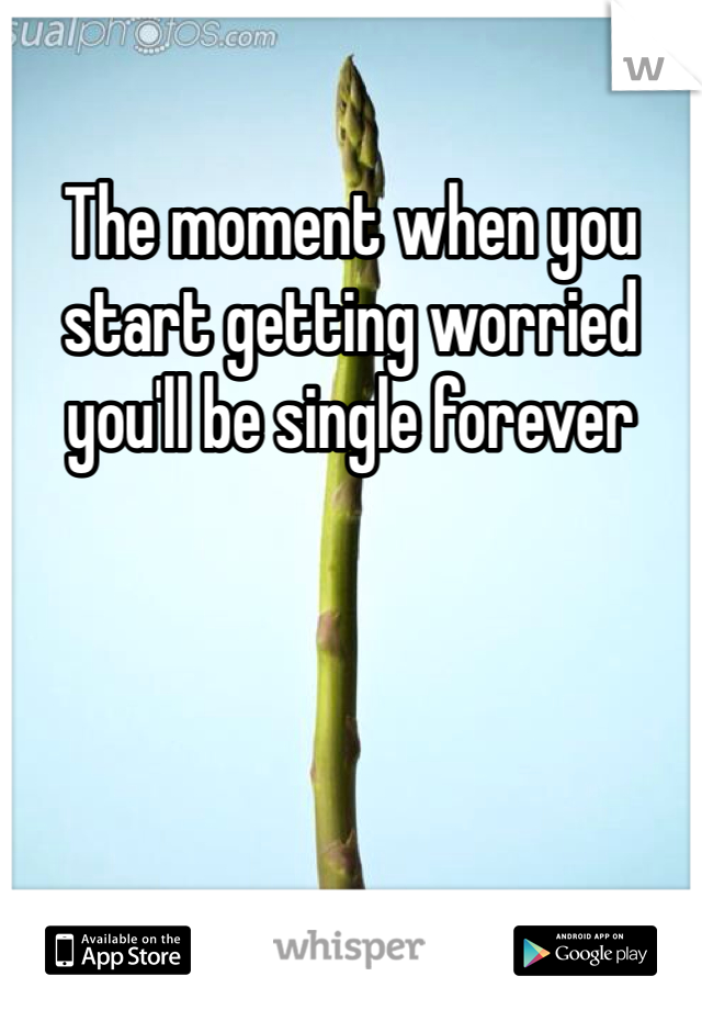 The moment when you start getting worried you'll be single forever