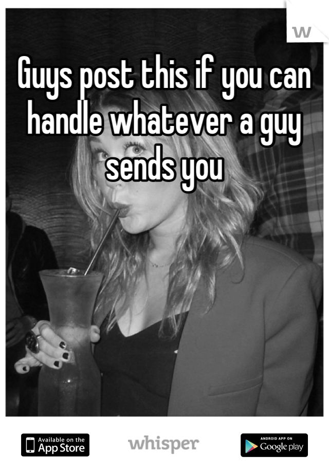 Guys post this if you can handle whatever a guy sends you