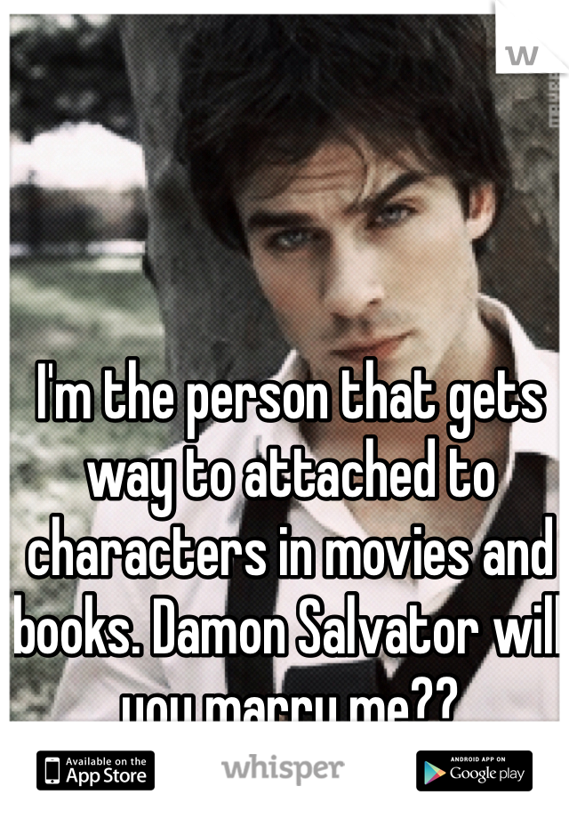 I'm the person that gets way to attached to characters in movies and books. Damon Salvator will you marry me??