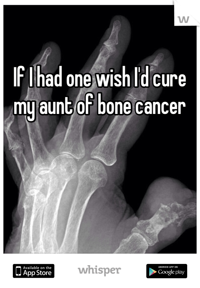 If I had one wish I'd cure my aunt of bone cancer