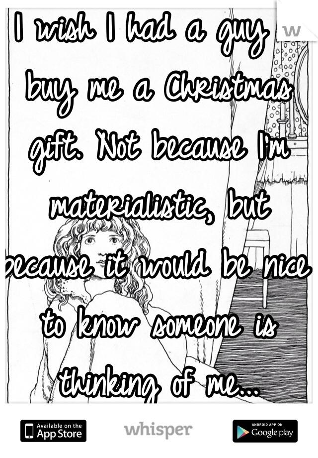 I wish I had a guy to buy me a Christmas gift. Not because I'm materialistic, but because it would be nice to know someone is thinking of me...