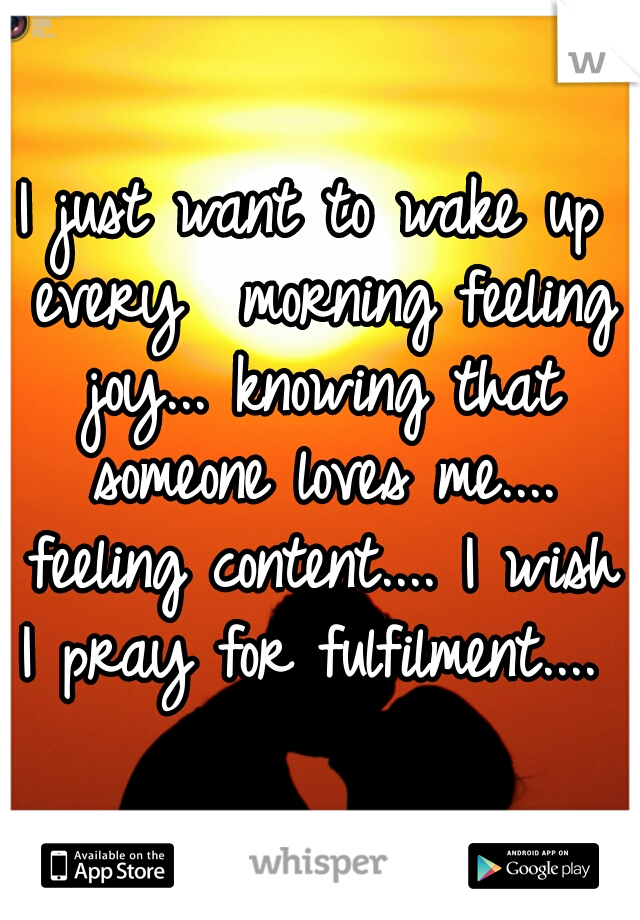 I just want to wake up every  morning feeling joy... knowing that someone loves me.... feeling content.... I wish I pray for fulfilment....
