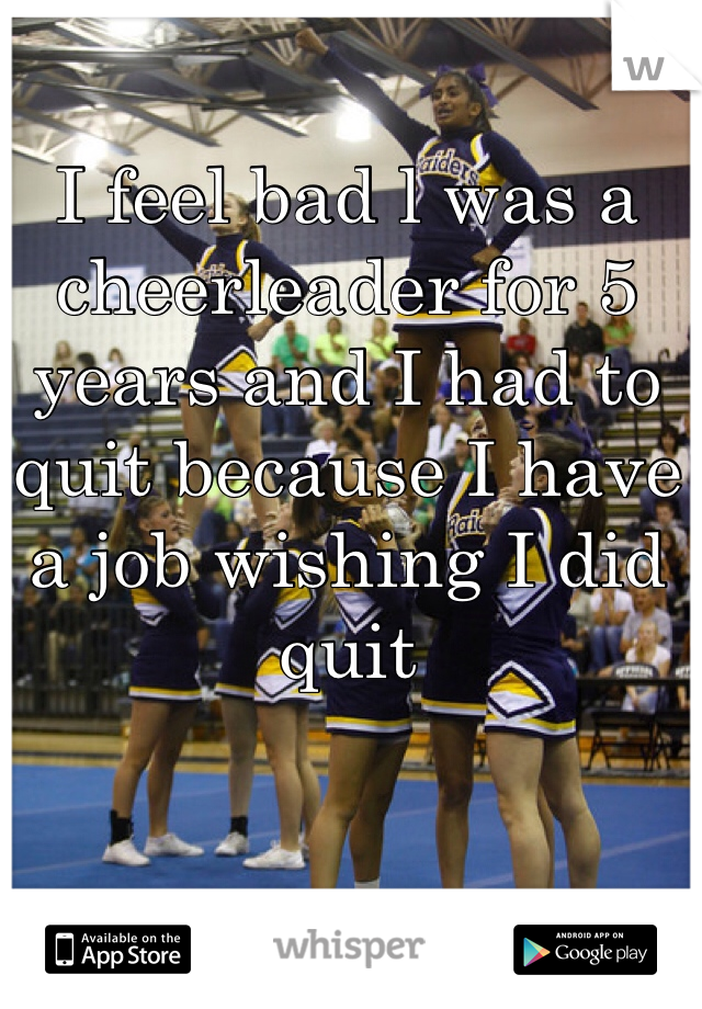 I feel bad l was a cheerleader for 5 years and I had to quit because I have a job wishing I did quit