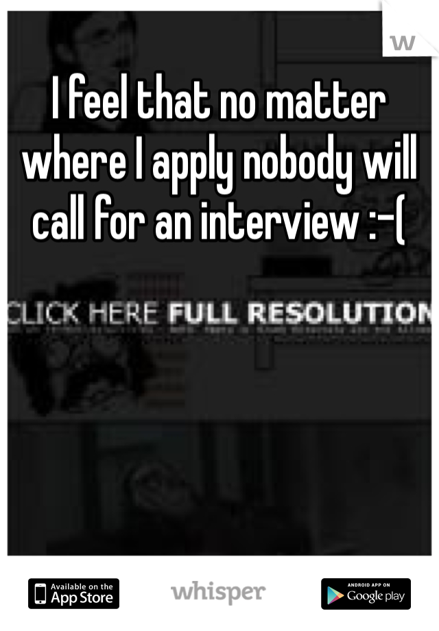 I feel that no matter where I apply nobody will call for an interview :-(