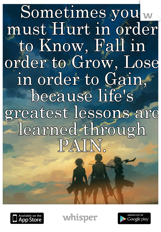 Sometimes you must Hurt in order to Know, Fall in order to Grow, Lose in order to Gain, because life's greatest lessons are learned through PAIN.