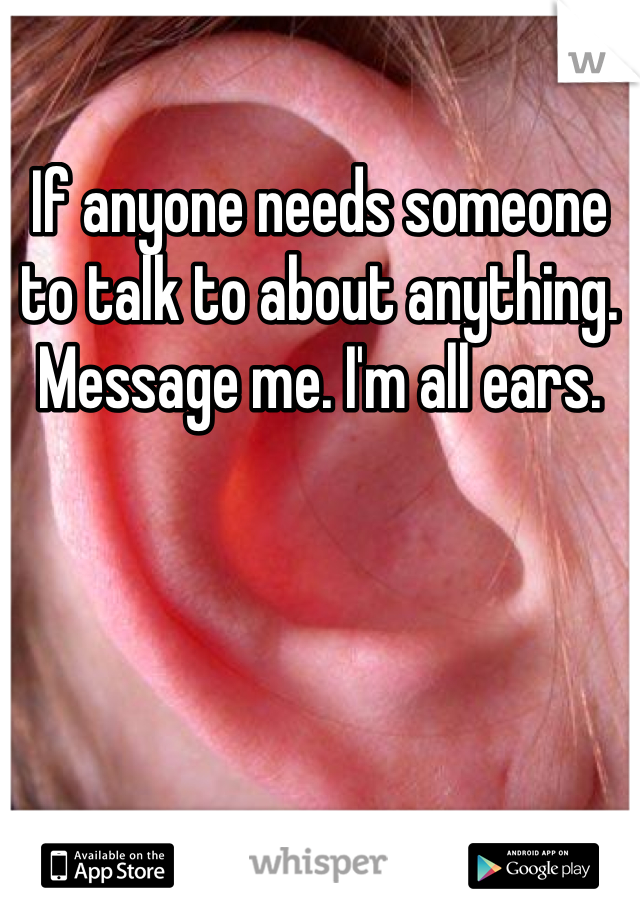 If anyone needs someone to talk to about anything. Message me. I'm all ears.
