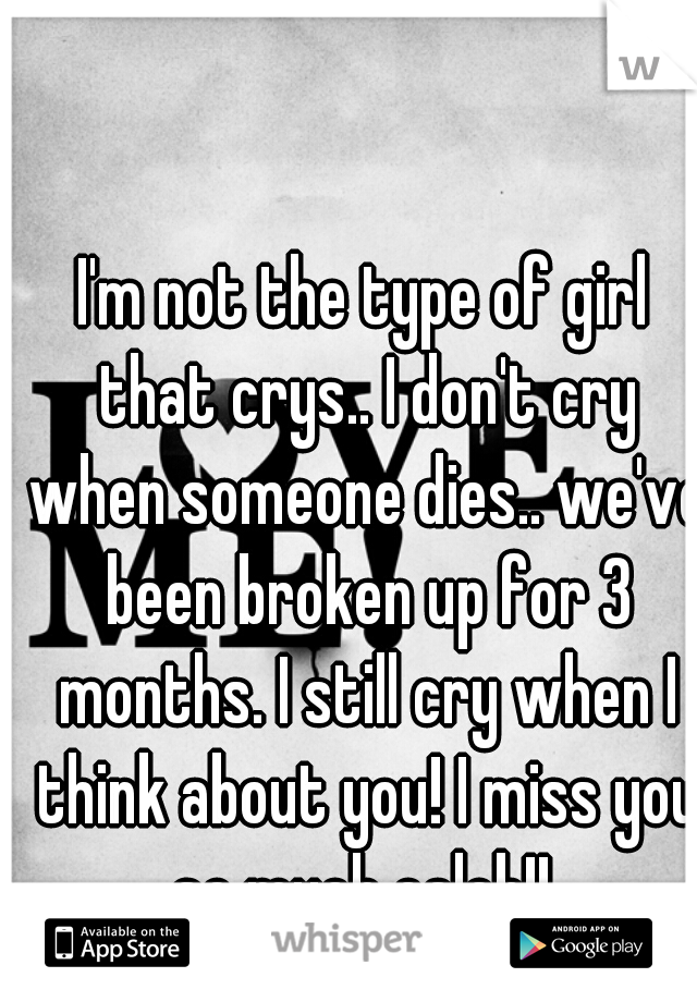 I'm not the type of girl that crys.. I don't cry when someone dies.. we've been broken up for 3 months. I still cry when I think about you! I miss you so much caleb!!