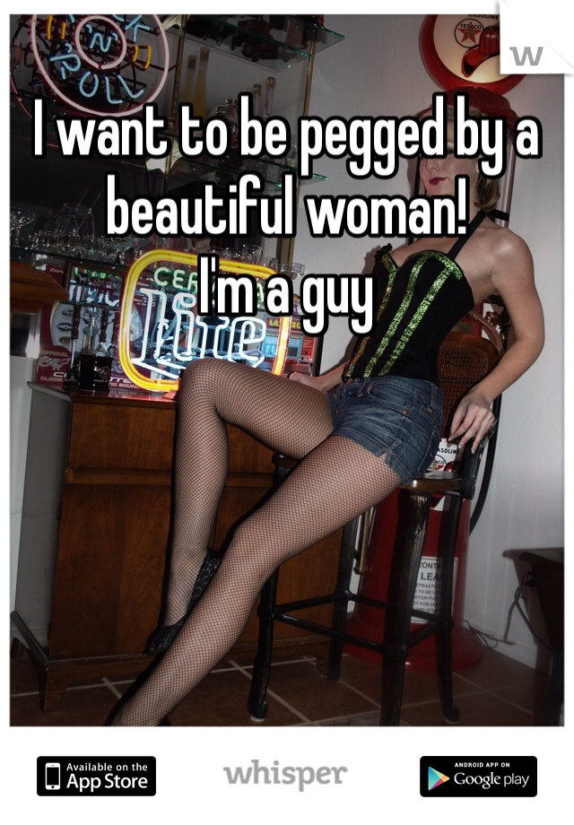 I want to be pegged by a beautiful woman!  I'm a guy