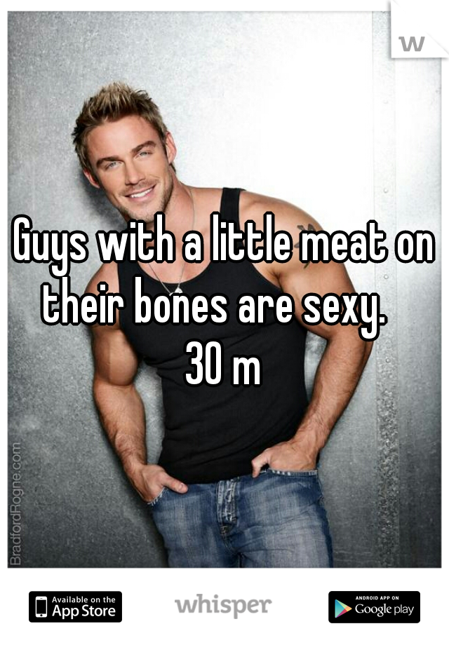 Guys with a little meat on their bones are sexy.    30 m