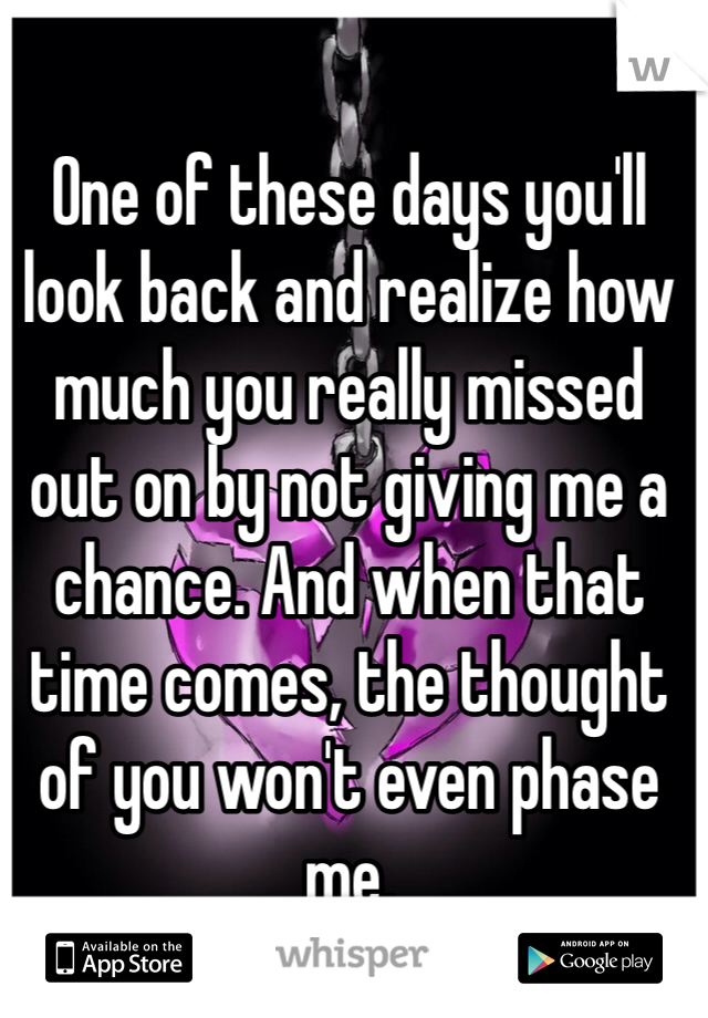 One of these days you'll look back and realize how much you really missed out on by not giving me a chance. And when that time comes, the thought of you won't even phase me.