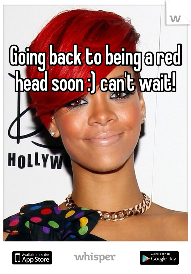 Going back to being a red head soon :) can't wait!