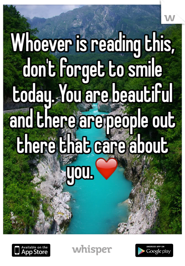 Whoever is reading this, don't forget to smile today. You are beautiful and there are people out there that care about you.❤️