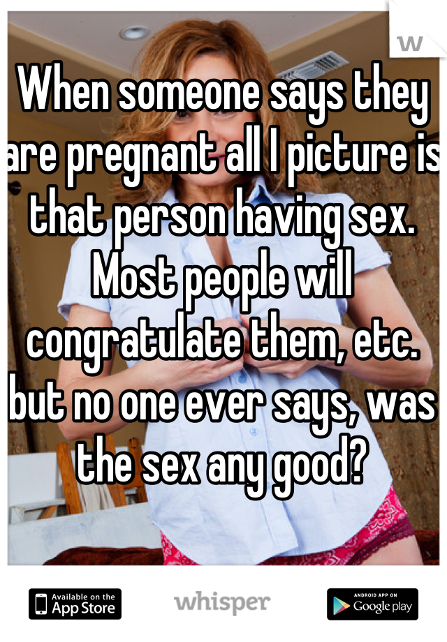 When someone says they are pregnant all I picture is that person having sex. Most people will congratulate them, etc. but no one ever says, was the sex any good?