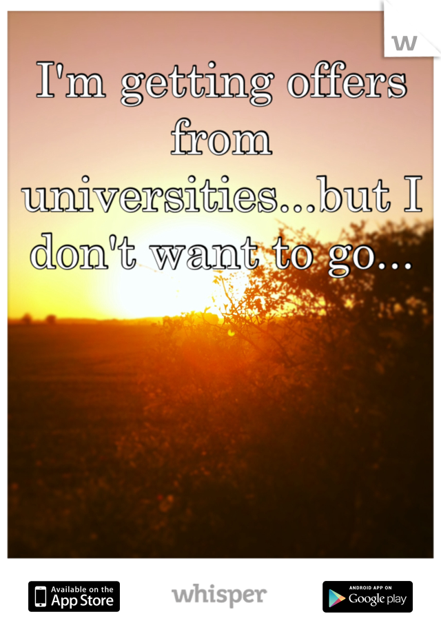 I'm getting offers from universities...but I don't want to go...