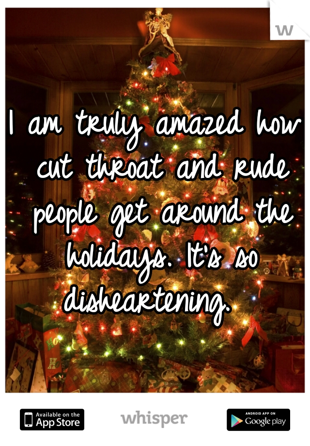 I am truly amazed how cut throat and rude people get around the holidays. It's so disheartening.