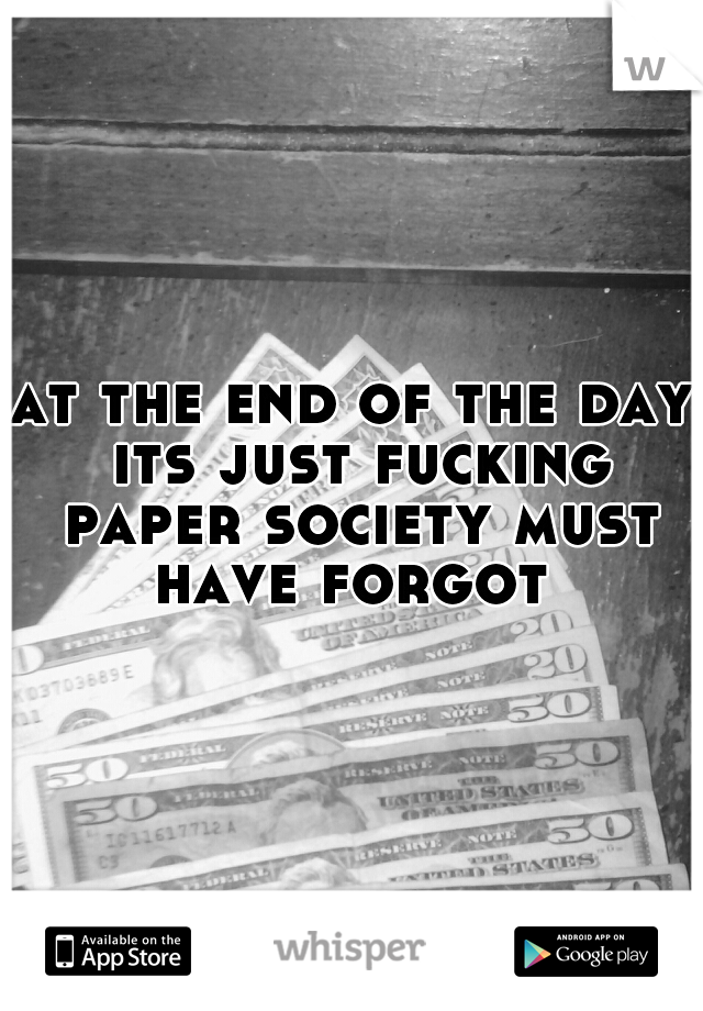 at the end of the day its just fucking paper society must have forgot