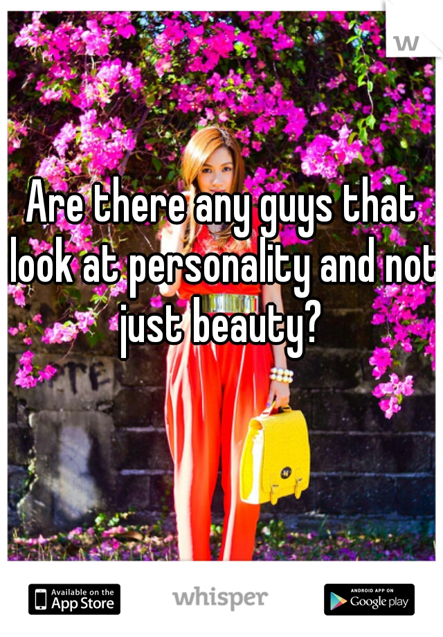 Are there any guys that look at personality and not just beauty?