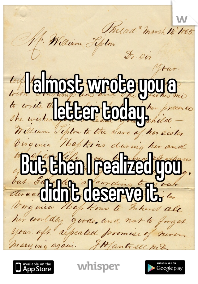 I almost wrote you a letter today.   But then I realized you didn't deserve it.