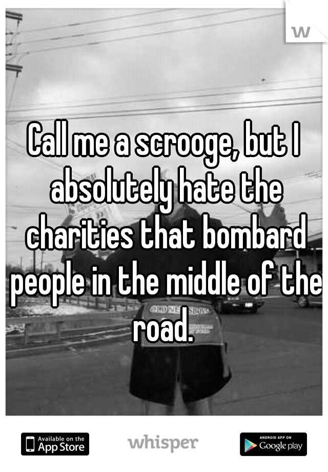 Call me a scrooge, but I absolutely hate the charities that bombard people in the middle of the road.