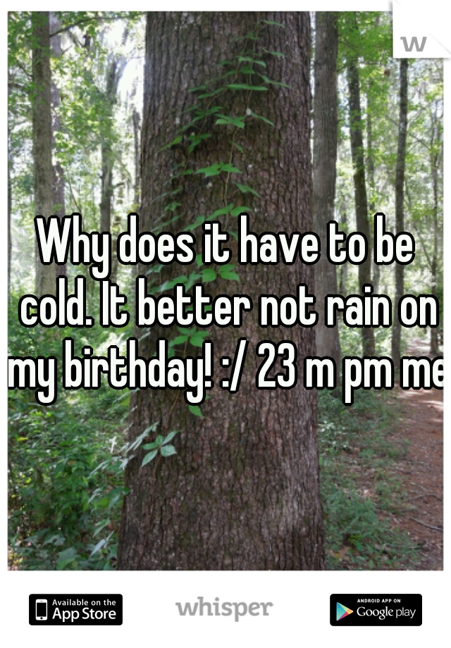 Why does it have to be cold. It better not rain on my birthday! :/ 23 m pm me