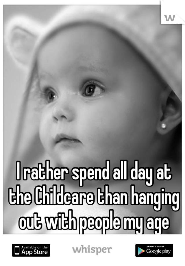 I rather spend all day at the Childcare than hanging out with people my age