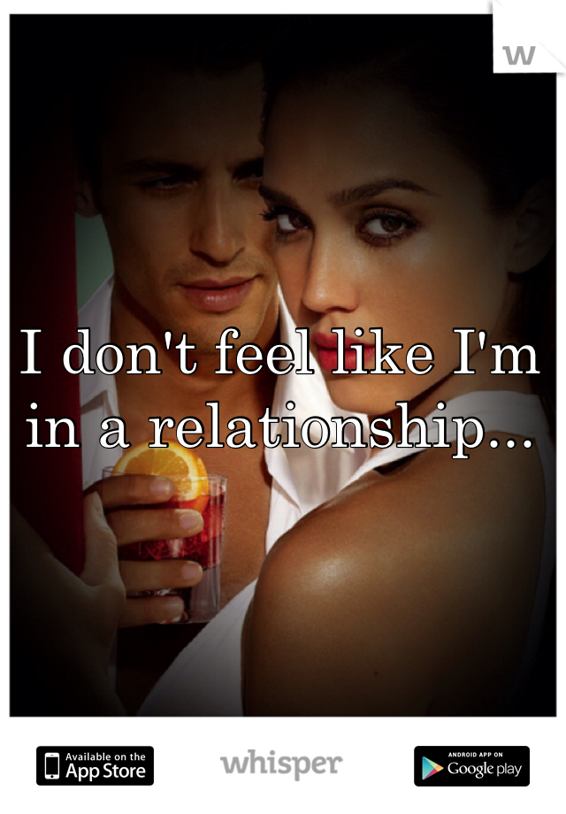 I don't feel like I'm in a relationship...
