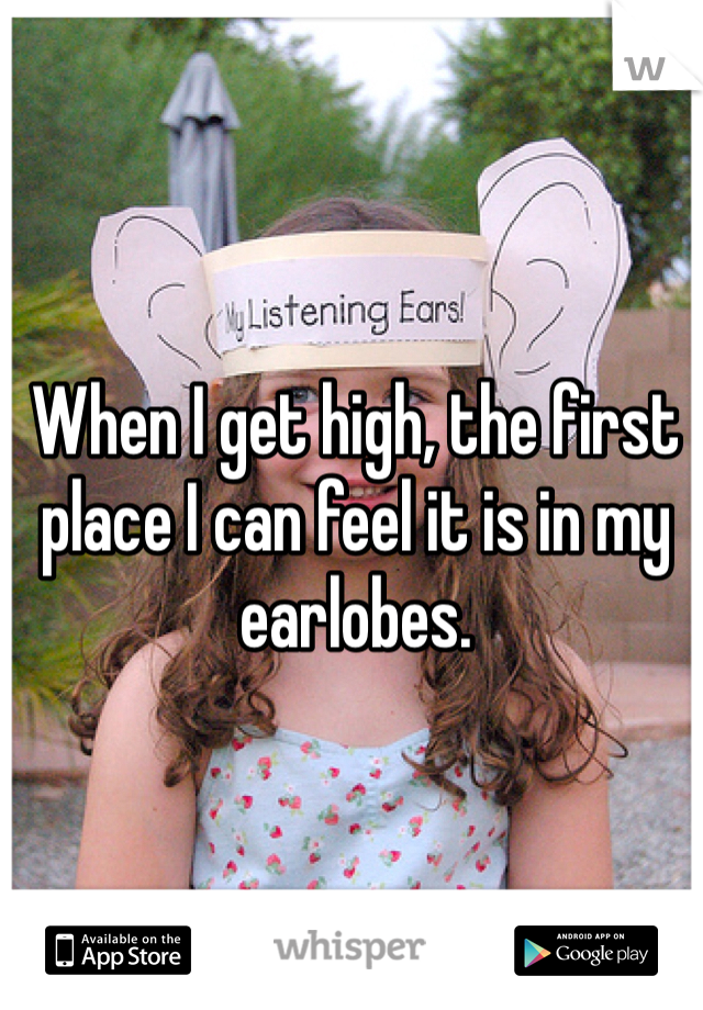 When I get high, the first place I can feel it is in my earlobes.