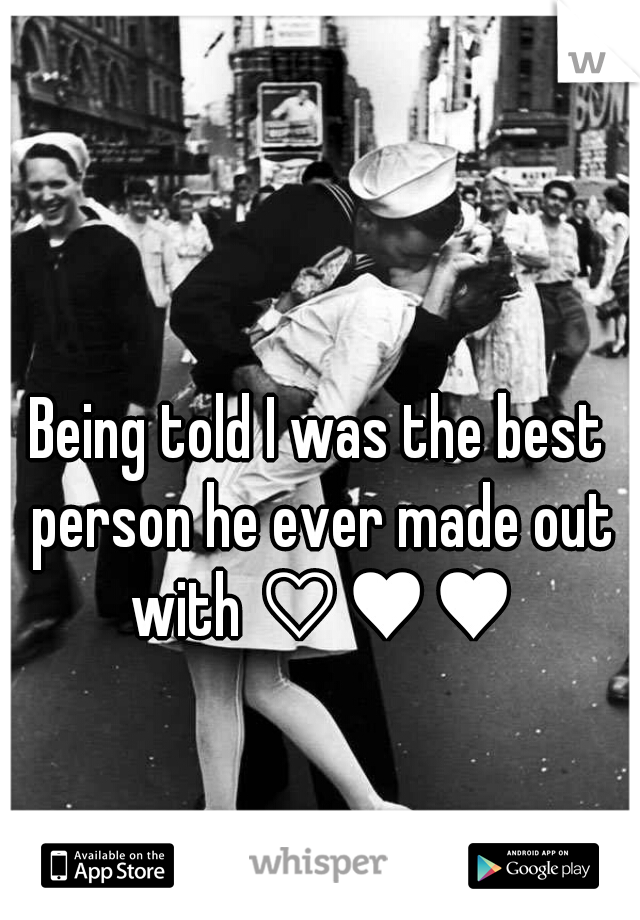 Being told I was the best person he ever made out with ♡♥♥