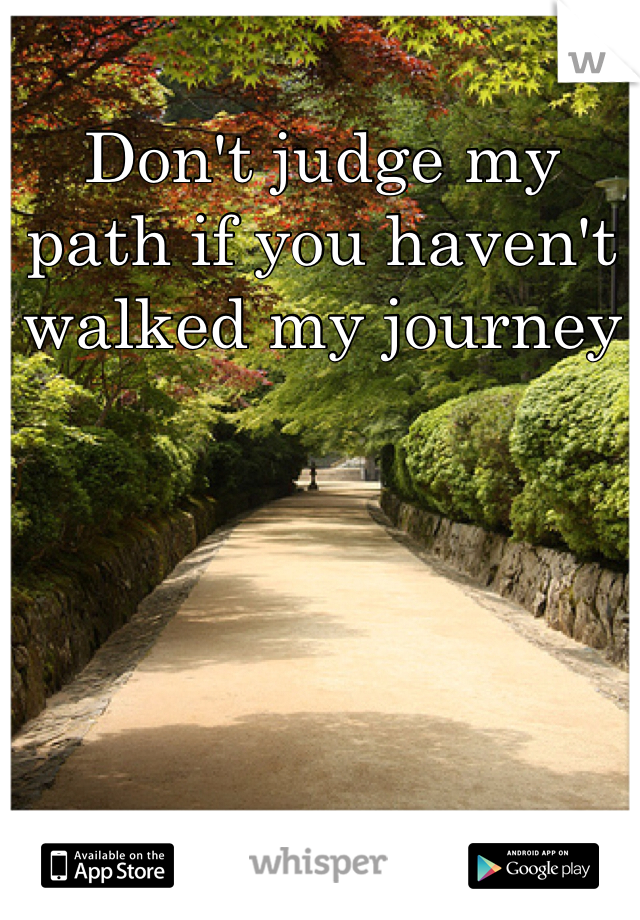 Don't judge my path if you haven't walked my journey