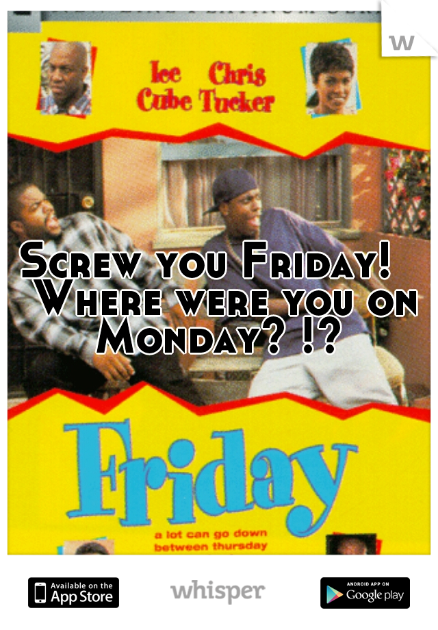 Screw you Friday!   Where were you on Monday? !?