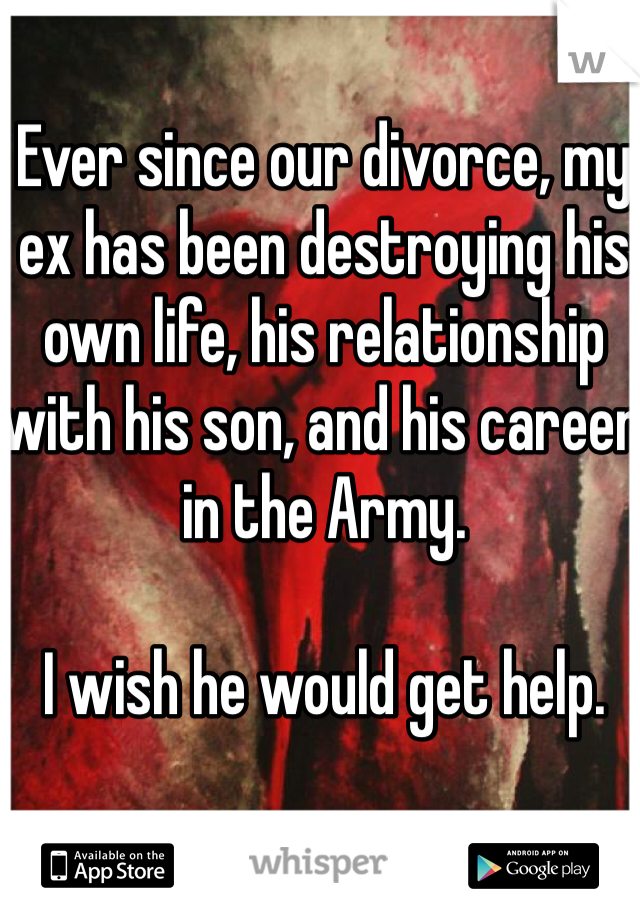 Ever since our divorce, my ex has been destroying his own life, his relationship with his son, and his career in the Army.  I wish he would get help.