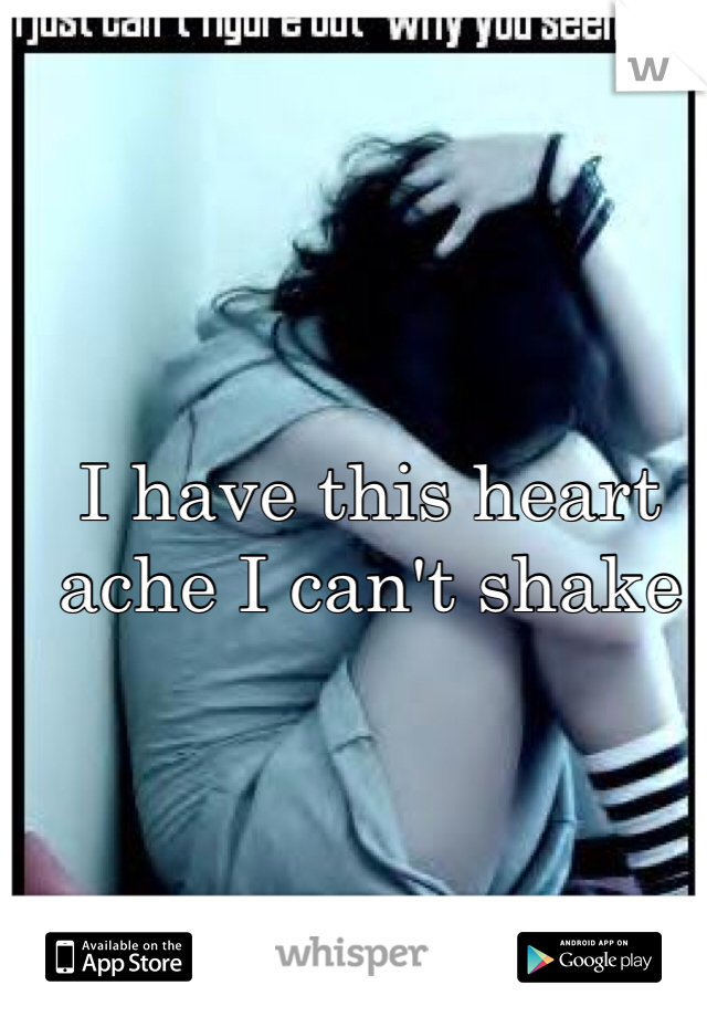 I have this heart ache I can't shake