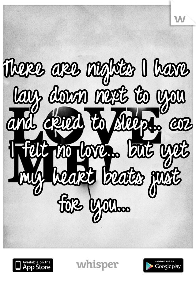 There are nights I have lay down next to you and cried to sleep... coz I felt no love... but yet my heart beats just for you...