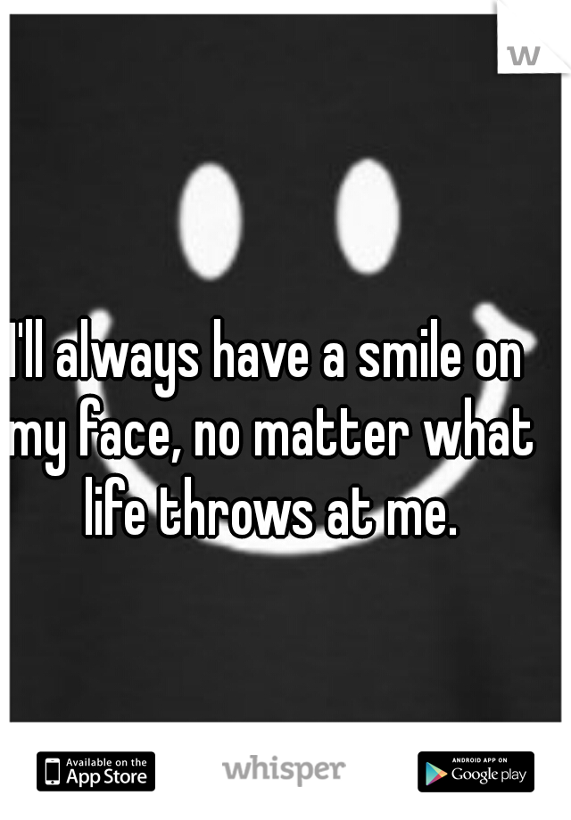 I'll always have a smile on my face, no matter what life throws at me.