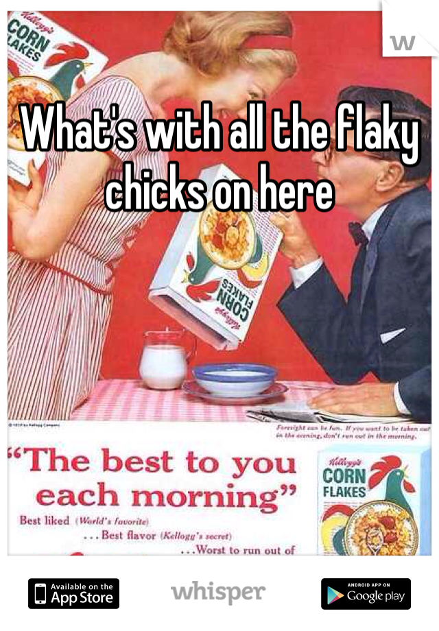 What's with all the flaky chicks on here