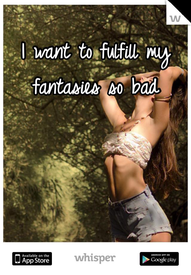 I want to fulfill my fantasies so bad