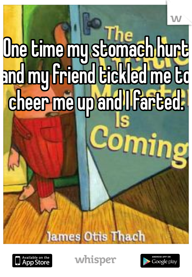 One time my stomach hurt and my friend tickled me to cheer me up and I farted.