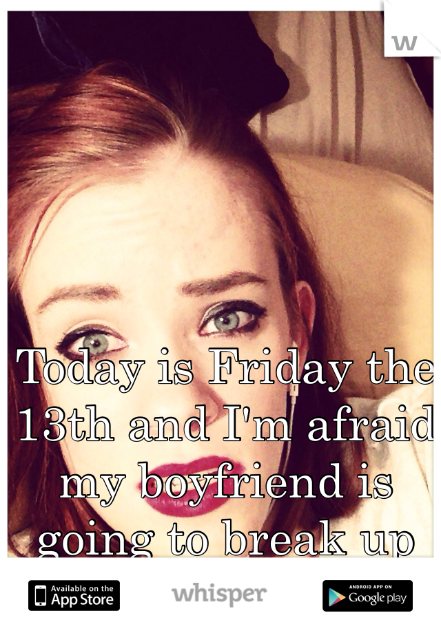 Today is Friday the 13th and I'm afraid my boyfriend is going to break up with me again.