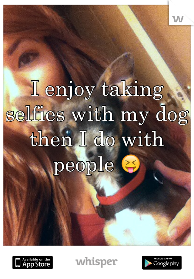 I enjoy taking selfies with my dog then I do with people 😝