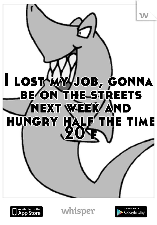 I lost my job, gonna be on the streets next week and hungry half the time 20 f