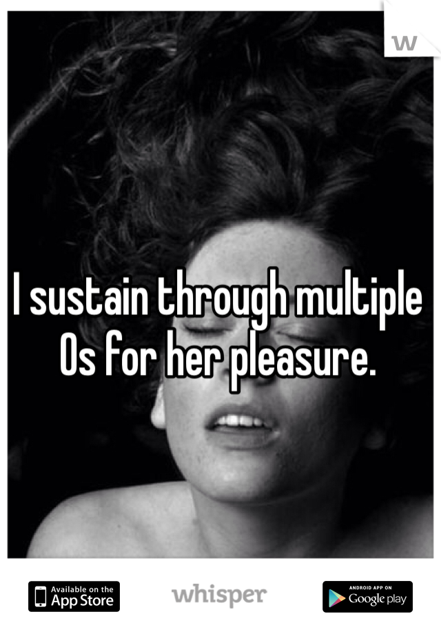 I sustain through multiple Os for her pleasure.