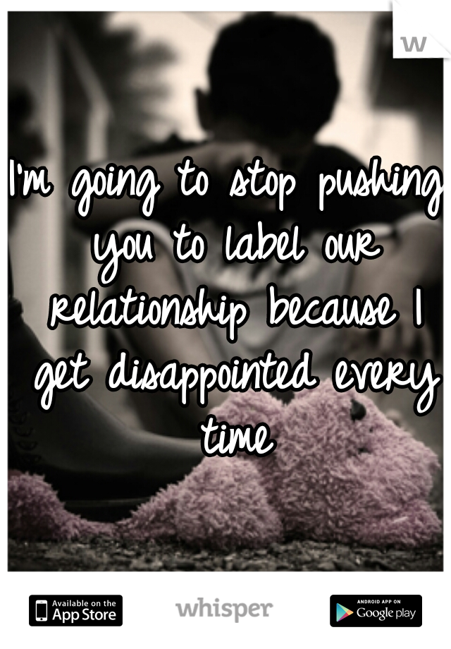 I'm going to stop pushing you to label our relationship because I get disappointed every time