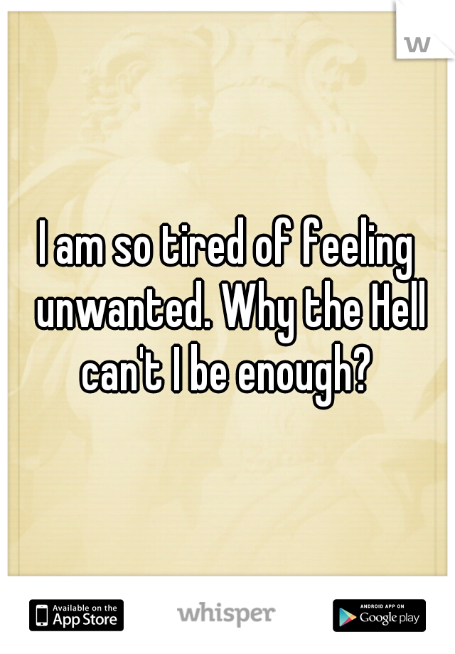 I am so tired of feeling unwanted. Why the Hell can't I be enough?