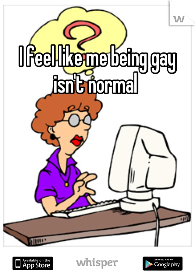 I feel like me being gay isn't normal